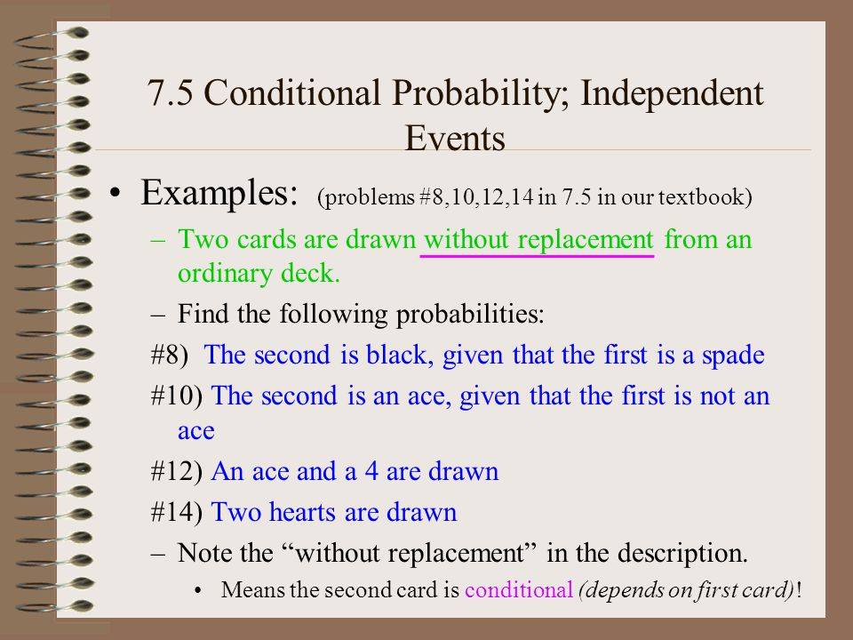 7.5 Conditional Probability; Independent Events Examples: (problems #8,10,12,14 in 7.5 in our textbook) –Two cards are drawn without replacement from an ordinary deck.
