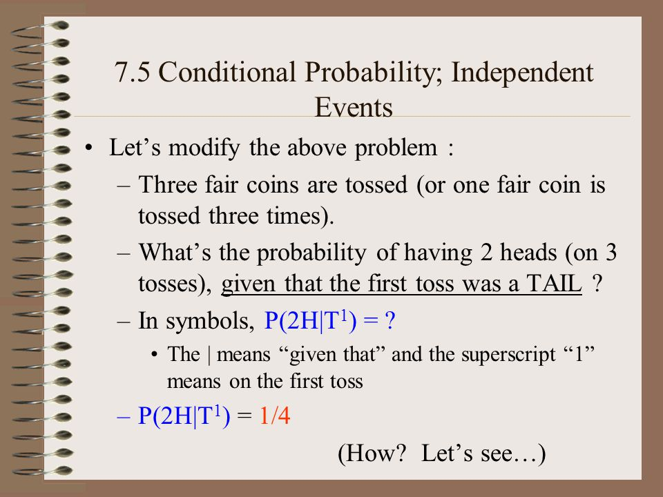 7.5 Conditional Probability; Independent Events Lets modify the above problem : –Three fair coins are tossed (or one fair coin is tossed three times).