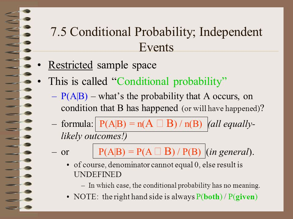 7.5 Conditional Probability; Independent Events Restricted sample space This is called Conditional probability –P(A|B) – whats the probability that A occurs, on condition that B has happened (or will have happened) .