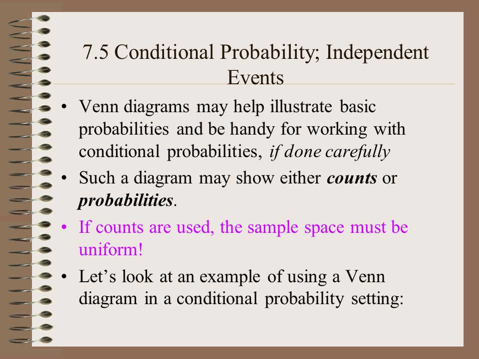 7.5 Conditional Probability; Independent Events –Tree diagrams are handy for working with conditional probabilities and especially for illustrating such –And in particular, probability tree diagrams, with probabilities written on the branches, and then the path probabilities calculated and written for each of the paths, are extremely helpful –Just as above, we used a formula-based approach first, then illustrated with a Venn diagram or table –Here well do the formula first, then a probability tree diagram to illustrate the idea.
