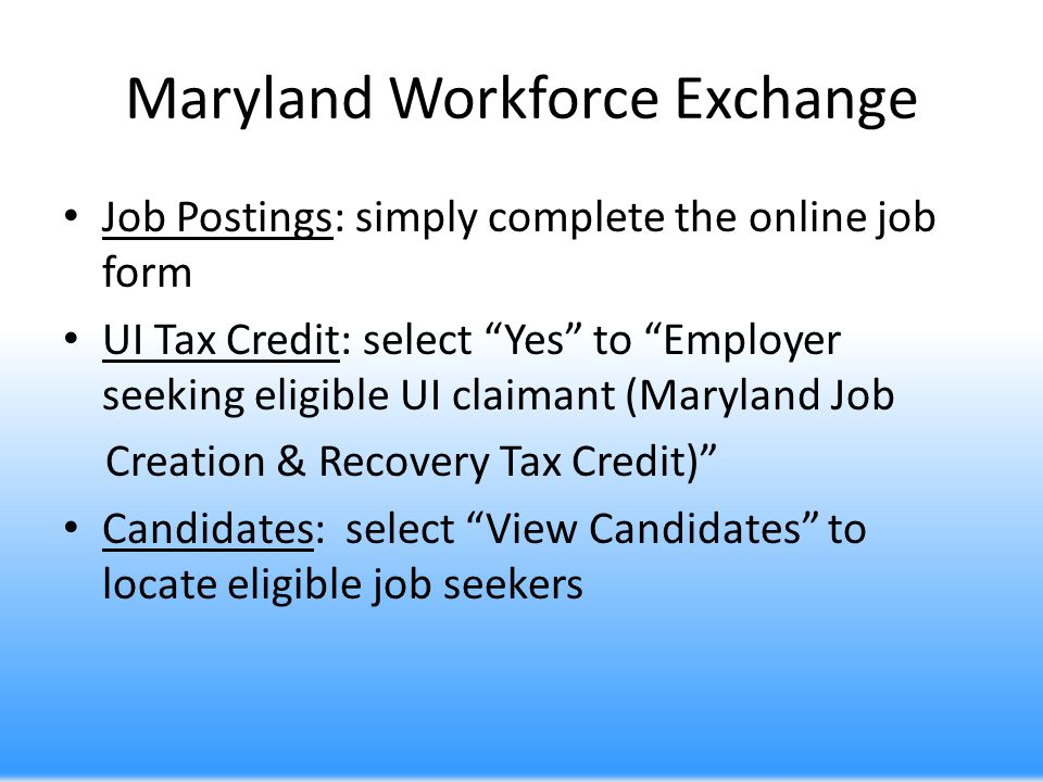 Maryland Workforce Exchange Job Postings: simply complete the online job form UI Tax Credit: select Yes to Employer seeking eligible UI claimant (Mary