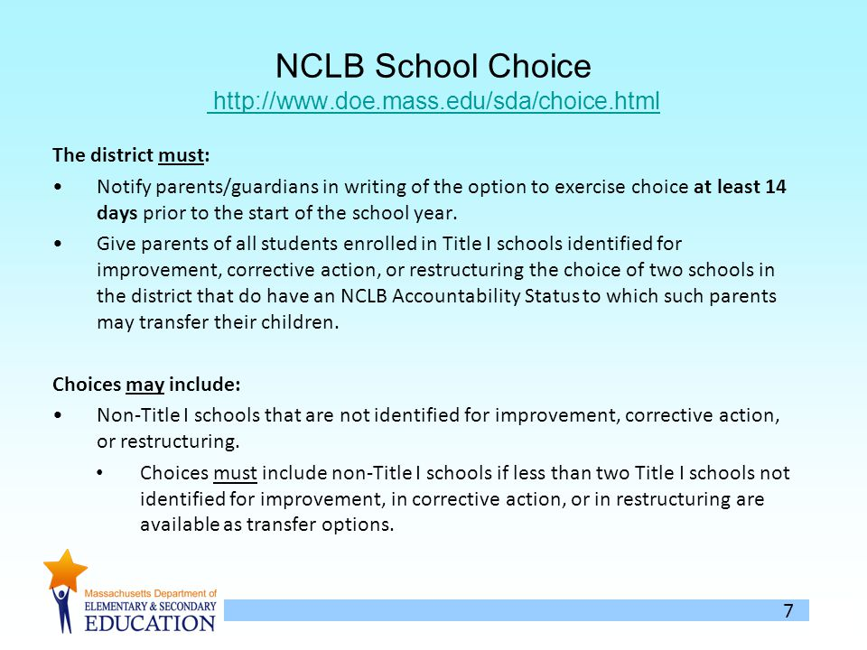 8 NCLB School Choice (Continued) The notification must: Be in a comprehensive, easy-to-understand format and, to the extent practicable, in a language the parents can understand; Inform parents that their child is eligible to attend another public school due to the identification of the current school as in need of improvement; Describe the districts policy for funding choice- related transportation costs.