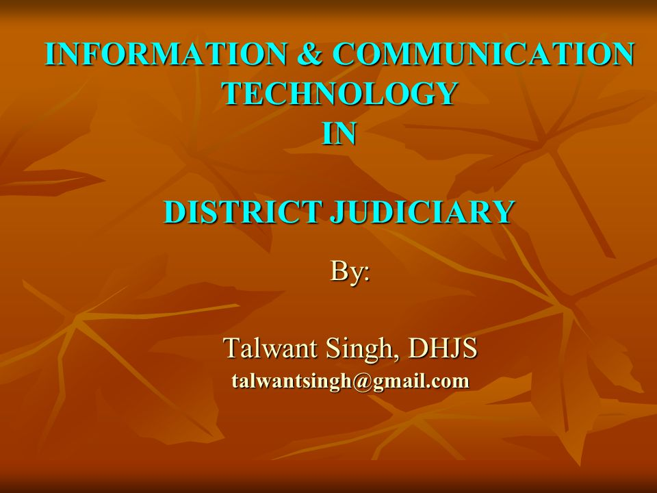 INFORMATION & COMMUNICATION TECHNOLOGY IN DISTRICT JUDICIARY By: Talwant Singh, DHJS talwantsingh@gmail.com