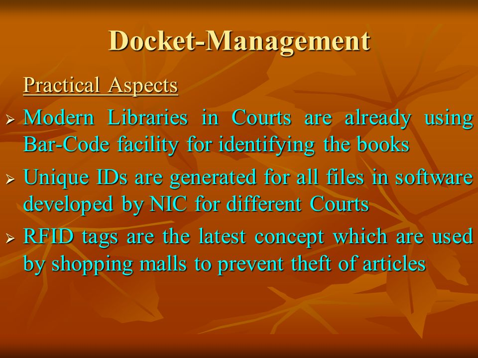 Docket-Management Practical Aspects Modern Libraries in Courts are already using Bar-Code facility for identifying the books Modern Libraries in Courts are already using Bar-Code facility for identifying the books Unique IDs are generated for all files in software developed by NIC for different Courts Unique IDs are generated for all files in software developed by NIC for different Courts RFID tags are the latest concept which are used by shopping malls to prevent theft of articles RFID tags are the latest concept which are used by shopping malls to prevent theft of articles