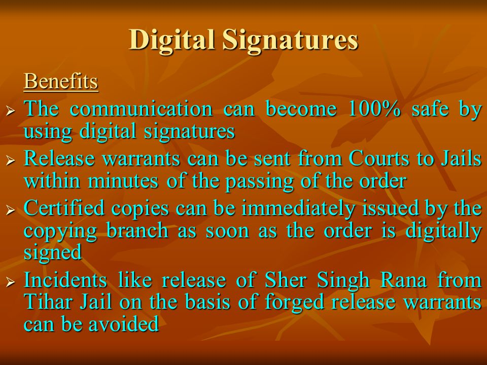 Digital Signatures Benefits The communication can become 100% safe by using digital signatures The communication can become 100% safe by using digital signatures Release warrants can be sent from Courts to Jails within minutes of the passing of the order Release warrants can be sent from Courts to Jails within minutes of the passing of the order Certified copies can be immediately issued by the copying branch as soon as the order is digitally signed Certified copies can be immediately issued by the copying branch as soon as the order is digitally signed Incidents like release of Sher Singh Rana from Tihar Jail on the basis of forged release warrants can be avoided Incidents like release of Sher Singh Rana from Tihar Jail on the basis of forged release warrants can be avoided