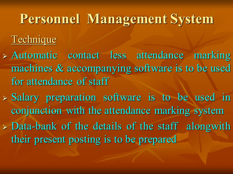 Personnel Management System Technique Automatic contact less attendance marking machines & accompanying software is to be used for attendance of staff Automatic contact less attendance marking machines & accompanying software is to be used for attendance of staff Salary preparation software is to be used in conjunction with the attendance marking system Salary preparation software is to be used in conjunction with the attendance marking system Data-bank of the details of the staff alongwith their present posting is to be prepared Data-bank of the details of the staff alongwith their present posting is to be prepared