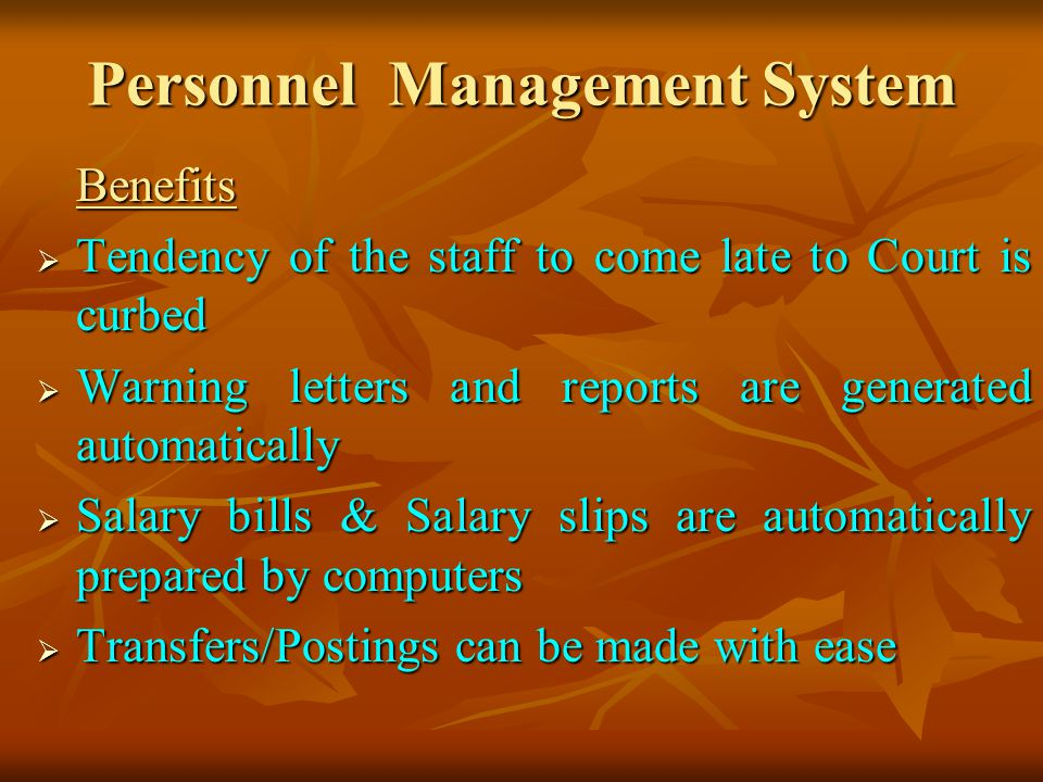Personnel Management System Benefits Tendency of the staff to come late to Court is curbed Tendency of the staff to come late to Court is curbed Warning letters and reports are generated automatically Warning letters and reports are generated automatically Salary bills & Salary slips are automatically prepared by computers Salary bills & Salary slips are automatically prepared by computers Transfers/Postings can be made with ease Transfers/Postings can be made with ease