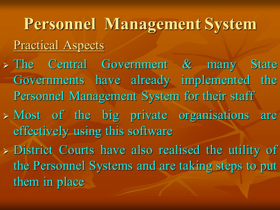 Personnel Management System Practical Aspects The Central Government & many State Governments have already implemented the Personnel Management System for their staff The Central Government & many State Governments have already implemented the Personnel Management System for their staff Most of the big private organisations are effectively using this software Most of the big private organisations are effectively using this software District Courts have also realised the utility of the Personnel Systems and are taking steps to put them in place District Courts have also realised the utility of the Personnel Systems and are taking steps to put them in place