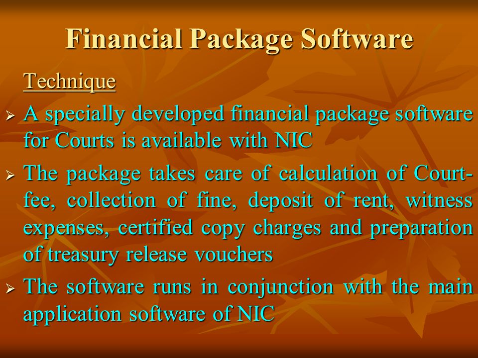 Financial Package Software Technique A specially developed financial package software for Courts is available with NIC A specially developed financial package software for Courts is available with NIC The package takes care of calculation of Court- fee, collection of fine, deposit of rent, witness expenses, certified copy charges and preparation of treasury release vouchers The package takes care of calculation of Court- fee, collection of fine, deposit of rent, witness expenses, certified copy charges and preparation of treasury release vouchers The software runs in conjunction with the main application software of NIC The software runs in conjunction with the main application software of NIC