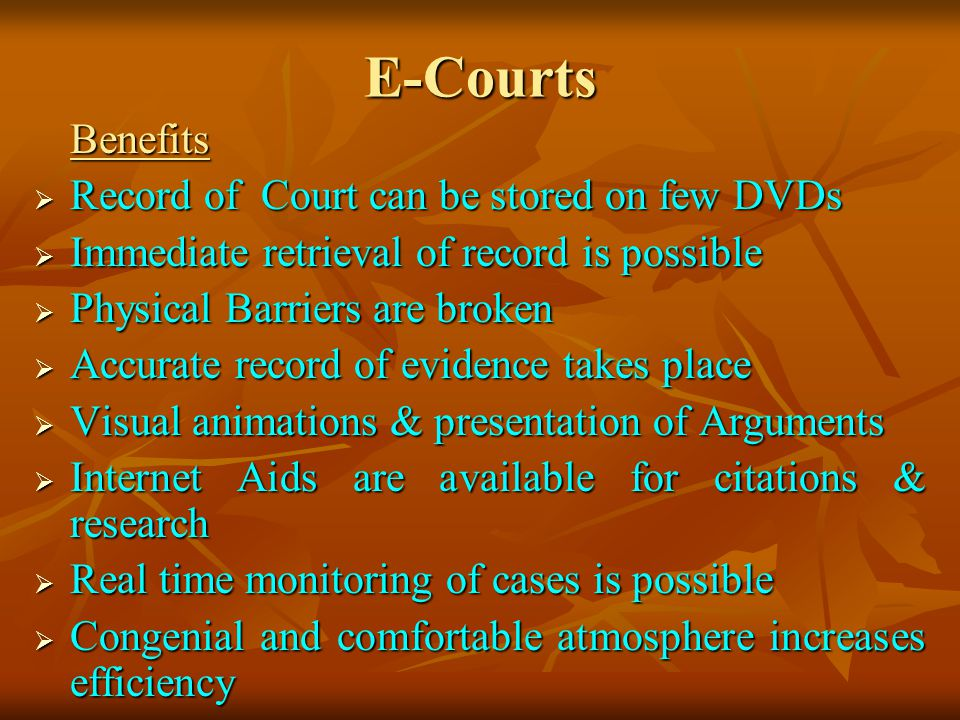 E-Courts Benefits Record of Court can be stored on few DVDs Record of Court can be stored on few DVDs Immediate retrieval of record is possible Immediate retrieval of record is possible Physical Barriers are broken Physical Barriers are broken Accurate record of evidence takes place Accurate record of evidence takes place Visual animations & presentation of Arguments Visual animations & presentation of Arguments Internet Aids are available for citations & research Internet Aids are available for citations & research Real time monitoring of cases is possible Real time monitoring of cases is possible Congenial and comfortable atmosphere increases efficiency Congenial and comfortable atmosphere increases efficiency