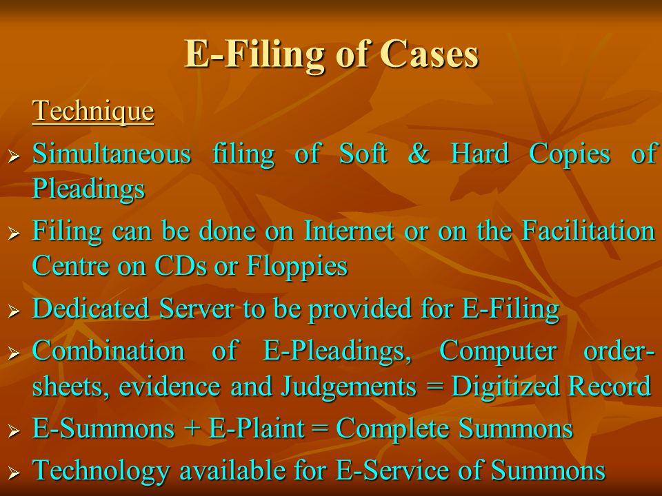 E-Filing of Cases Technique Simultaneous filing of Soft & Hard Copies of Pleadings Simultaneous filing of Soft & Hard Copies of Pleadings Filing can be done on Internet or on the Facilitation Centre on CDs or Floppies Filing can be done on Internet or on the Facilitation Centre on CDs or Floppies Dedicated Server to be provided for E-Filing Dedicated Server to be provided for E-Filing Combination of E-Pleadings, Computer order- sheets, evidence and Judgements = Digitized Record Combination of E-Pleadings, Computer order- sheets, evidence and Judgements = Digitized Record E-Summons + E-Plaint = Complete Summons E-Summons + E-Plaint = Complete Summons Technology available for E-Service of Summons Technology available for E-Service of Summons
