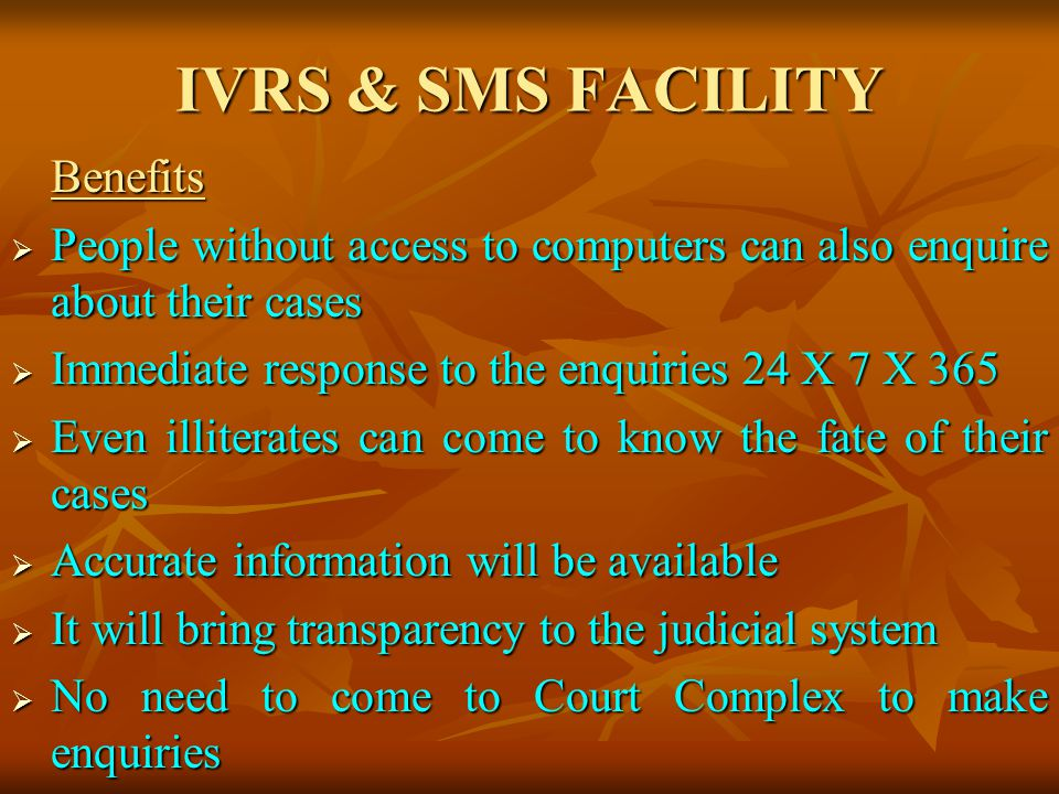 IVRS & SMS FACILITY Benefits People without access to computers can also enquire about their cases People without access to computers can also enquire about their cases Immediate response to the enquiries 24 X 7 X 365 Immediate response to the enquiries 24 X 7 X 365 Even illiterates can come to know the fate of their cases Even illiterates can come to know the fate of their cases Accurate information will be available Accurate information will be available It will bring transparency to the judicial system It will bring transparency to the judicial system No need to come to Court Complex to make enquiries No need to come to Court Complex to make enquiries
