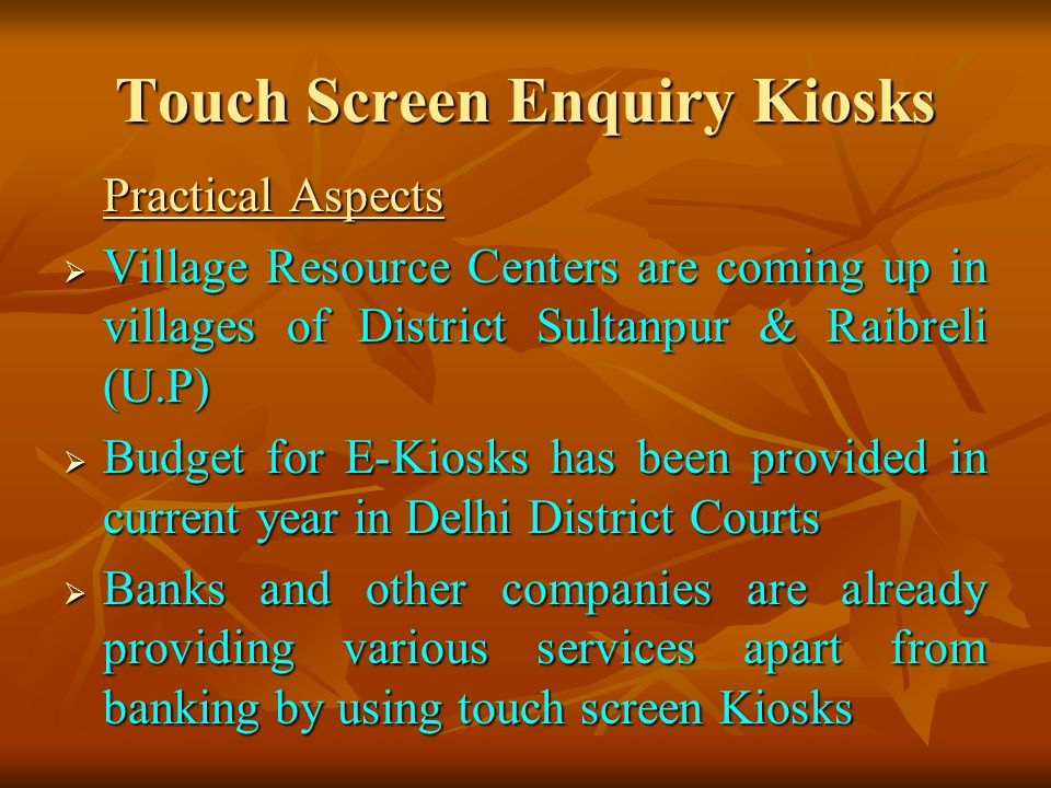 Touch Screen Enquiry Kiosks Practical Aspects Village Resource Centers are coming up in villages of District Sultanpur & Raibreli (U.P) Village Resource Centers are coming up in villages of District Sultanpur & Raibreli (U.P) Budget for E-Kiosks has been provided in current year in Delhi District Courts Budget for E-Kiosks has been provided in current year in Delhi District Courts Banks and other companies are already providing various services apart from banking by using touch screen Kiosks Banks and other companies are already providing various services apart from banking by using touch screen Kiosks