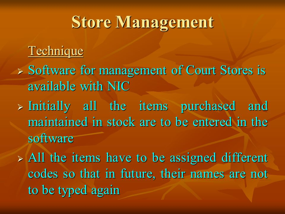 Store Management Technique Software for management of Court Stores is available with NIC Software for management of Court Stores is available with NIC Initially all the items purchased and maintained in stock are to be entered in the software Initially all the items purchased and maintained in stock are to be entered in the software All the items have to be assigned different codes so that in future, their names are not to be typed again All the items have to be assigned different codes so that in future, their names are not to be typed again