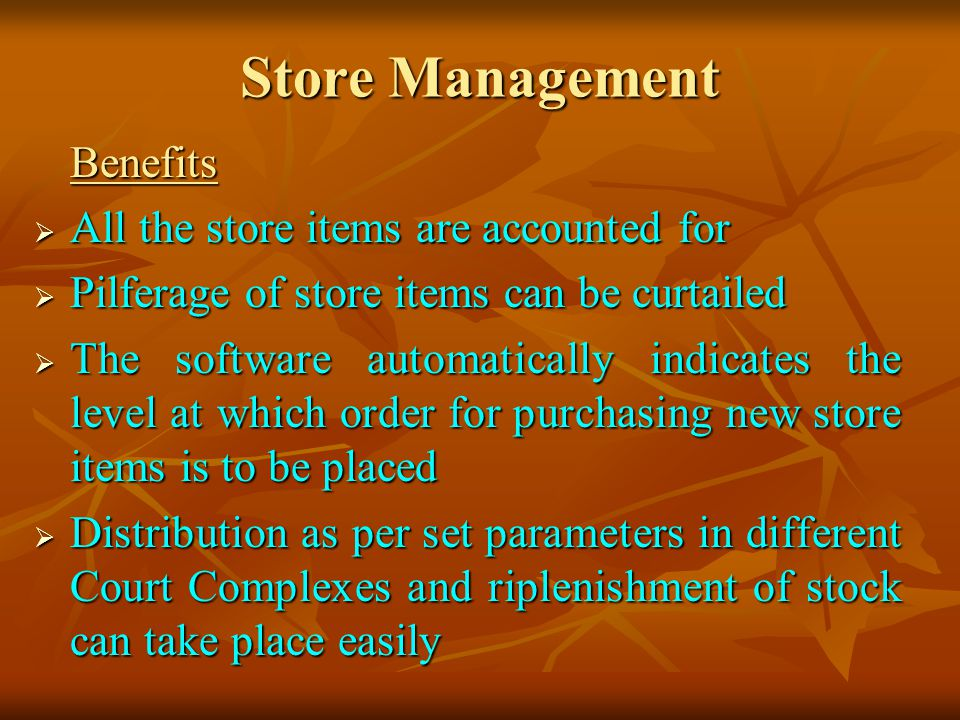 Store Management Benefits All the store items are accounted for All the store items are accounted for Pilferage of store items can be curtailed Pilferage of store items can be curtailed The software automatically indicates the level at which order for purchasing new store items is to be placed The software automatically indicates the level at which order for purchasing new store items is to be placed Distribution as per set parameters in different Court Complexes and riplenishment of stock can take place easily Distribution as per set parameters in different Court Complexes and riplenishment of stock can take place easily