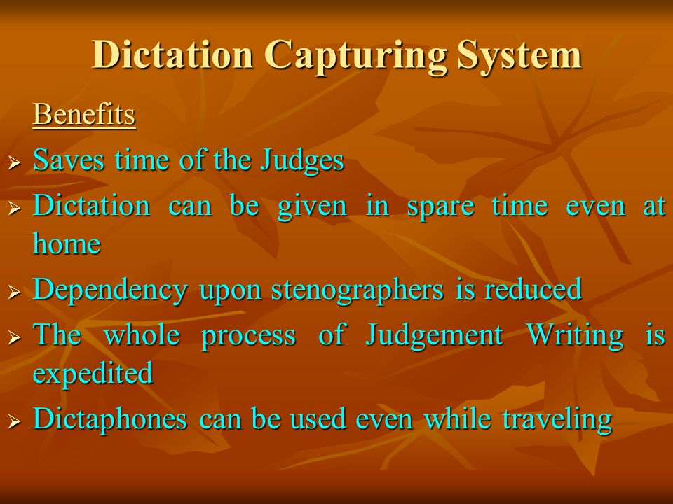 Dictation Capturing System Benefits Saves time of the Judges Saves time of the Judges Dictation can be given in spare time even at home Dictation can be given in spare time even at home Dependency upon stenographers is reduced Dependency upon stenographers is reduced The whole process of Judgement Writing is expedited The whole process of Judgement Writing is expedited Dictaphones can be used even while traveling Dictaphones can be used even while traveling