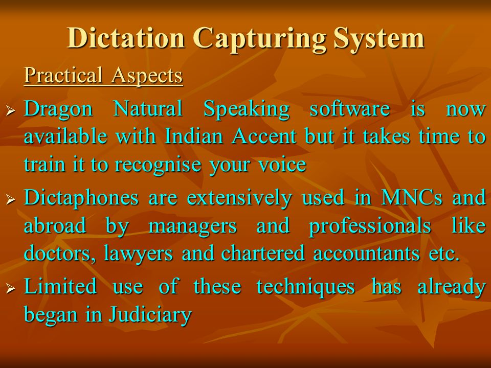 Dictation Capturing System Practical Aspects Dragon Natural Speaking software is now available with Indian Accent but it takes time to train it to recognise your voice Dragon Natural Speaking software is now available with Indian Accent but it takes time to train it to recognise your voice Dictaphones are extensively used in MNCs and abroad by managers and professionals like doctors, lawyers and chartered accountants etc.