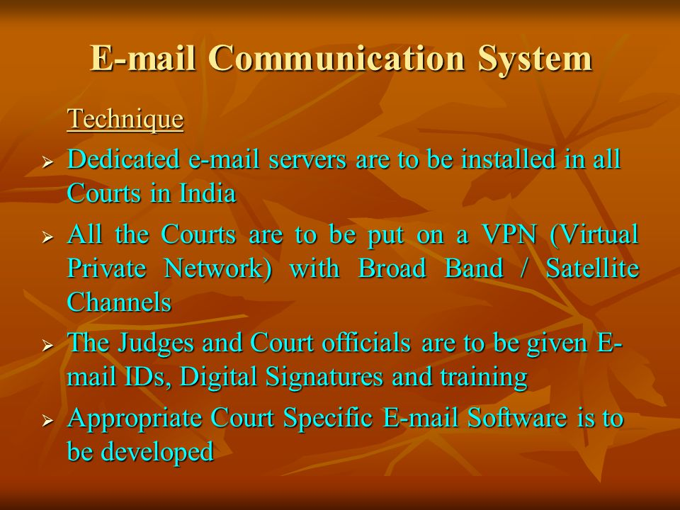 E-mail Communication System Technique Dedicated e-mail servers are to be installed in all Courts in India Dedicated e-mail servers are to be installed in all Courts in India All the Courts are to be put on a VPN (Virtual Private Network) with Broad Band / Satellite Channels All the Courts are to be put on a VPN (Virtual Private Network) with Broad Band / Satellite Channels The Judges and Court officials are to be given E- mail IDs, Digital Signatures and training The Judges and Court officials are to be given E- mail IDs, Digital Signatures and training Appropriate Court Specific E-mail Software is to be developed Appropriate Court Specific E-mail Software is to be developed