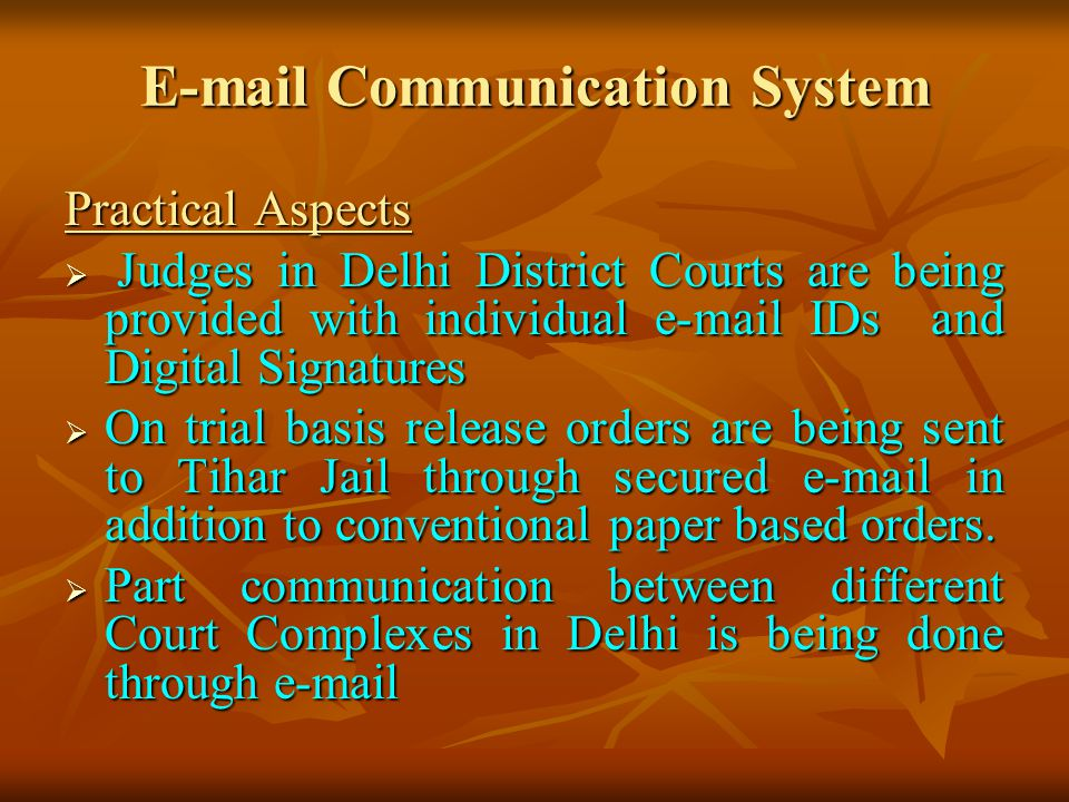E-mail Communication System Practical Aspects Judges in Delhi District Courts are being provided with individual e-mail IDs and Digital Signatures Judges in Delhi District Courts are being provided with individual e-mail IDs and Digital Signatures On trial basis release orders are being sent to Tihar Jail through secured e-mail in addition to conventional paper based orders.