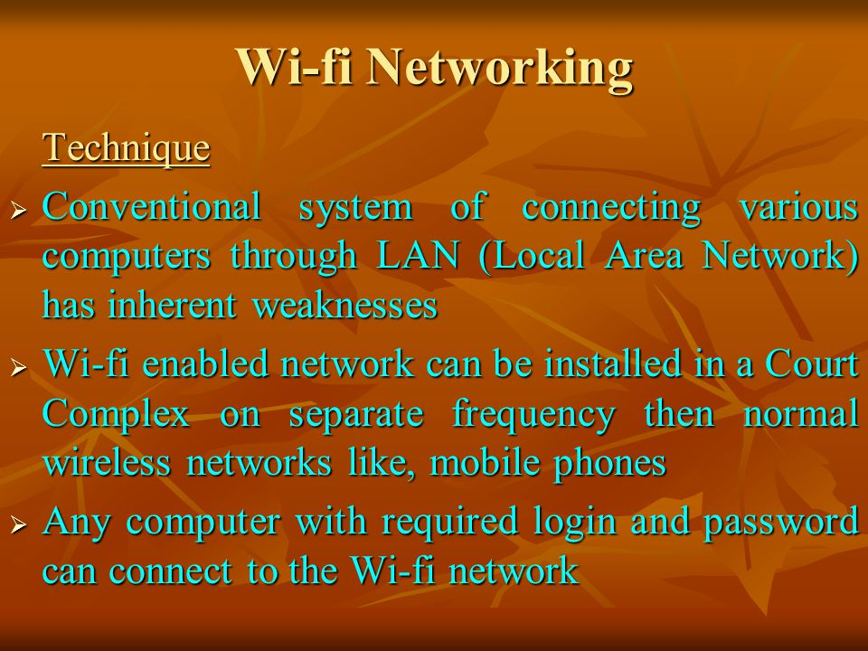 Wi-fi Networking Technique Conventional system of connecting various computers through LAN (Local Area Network) has inherent weaknesses Conventional system of connecting various computers through LAN (Local Area Network) has inherent weaknesses Wi-fi enabled network can be installed in a Court Complex on separate frequency then normal wireless networks like, mobile phones Wi-fi enabled network can be installed in a Court Complex on separate frequency then normal wireless networks like, mobile phones Any computer with required login and password can connect to the Wi-fi network Any computer with required login and password can connect to the Wi-fi network