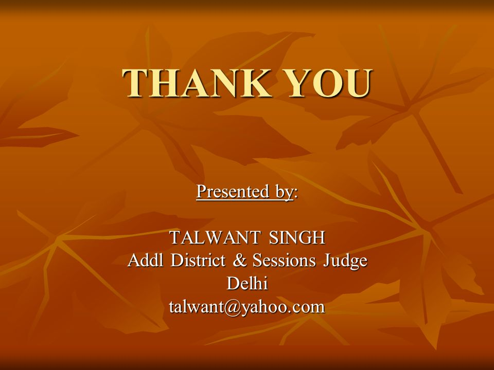 THANK YOU Presented by: TALWANT SINGH Addl District & Sessions Judge Delhitalwant@yahoo.com