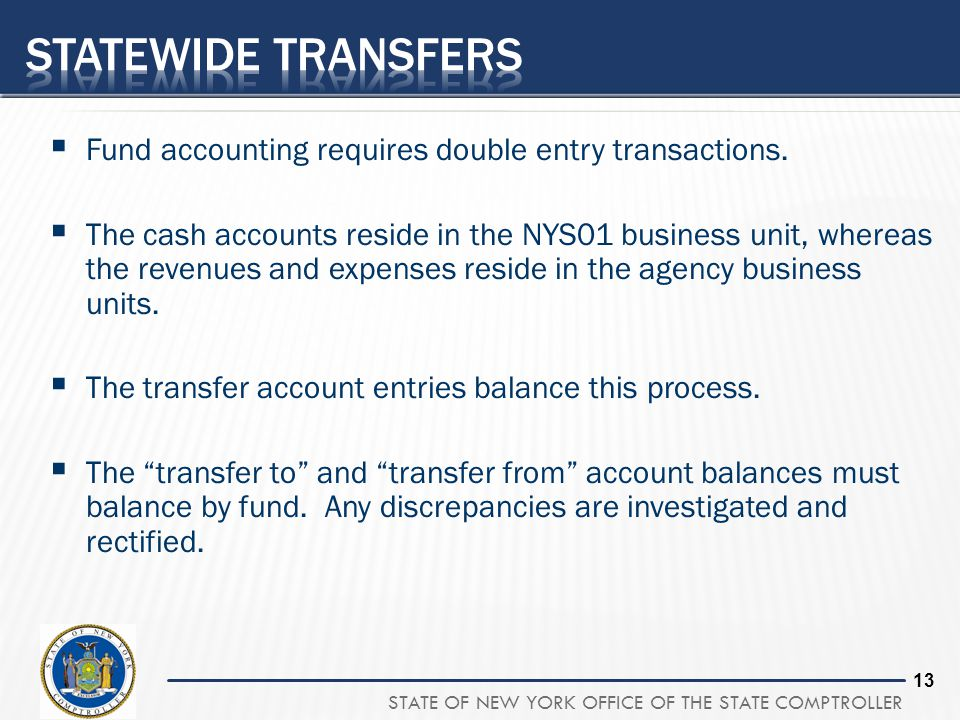 STATE OF NEW YORK OFFICE OF THE STATE COMPTROLLER 13 Fund accounting requires double entry transactions. The cash accounts reside in the NYS01 busines