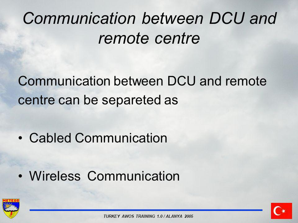 TURKEY AWOS TRAINING 1.0 / ALANYA 2005 Communication between DCU and remote centre Communication between DCU and remote centre can be separeted as Cab