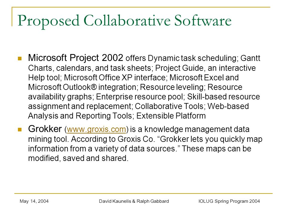 May 14, 2004David Kaunelis & Ralph Gabbard IOLUG Spring Program 2004 Proposed Collaborative Software Microsoft Project 2002 offers Dynamic task scheduling; Gantt Charts, calendars, and task sheets; Project Guide, an interactive Help tool; Microsoft Office XP interface; Microsoft Excel and Microsoft Outlook® integration; Resource leveling; Resource availability graphs; Enterprise resource pool; Skill-based resource assignment and replacement; Collaborative Tools; Web-based Analysis and Reporting Tools; Extensible Platform Grokker (www.groxis.com) is a knowledge management data mining tool.