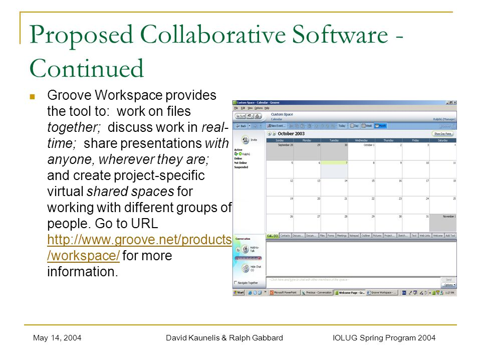 May 14, 2004David Kaunelis & Ralph Gabbard IOLUG Spring Program 2004 Proposed Collaborative Software - Continued Groove Workspace provides the tool to: work on files together; discuss work in real- time; share presentations with anyone, wherever they are; and create project-specific virtual shared spaces for working with different groups of people.