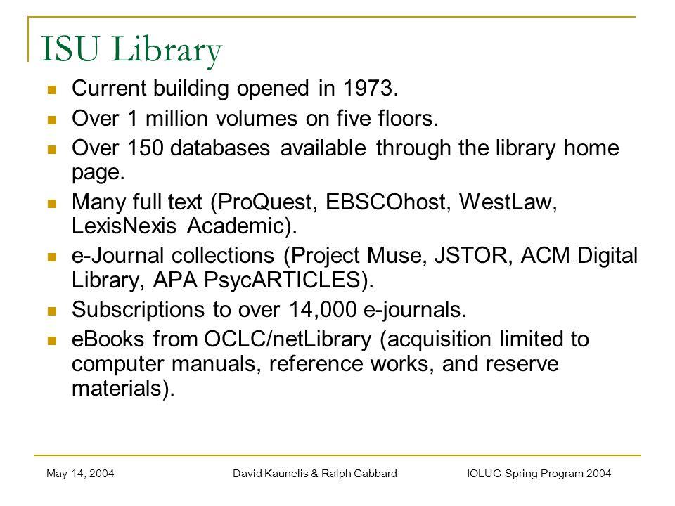 May 14, 2004David Kaunelis & Ralph Gabbard IOLUG Spring Program 2004 ISU Library Current building opened in 1973. Over 1 million volumes on five floor