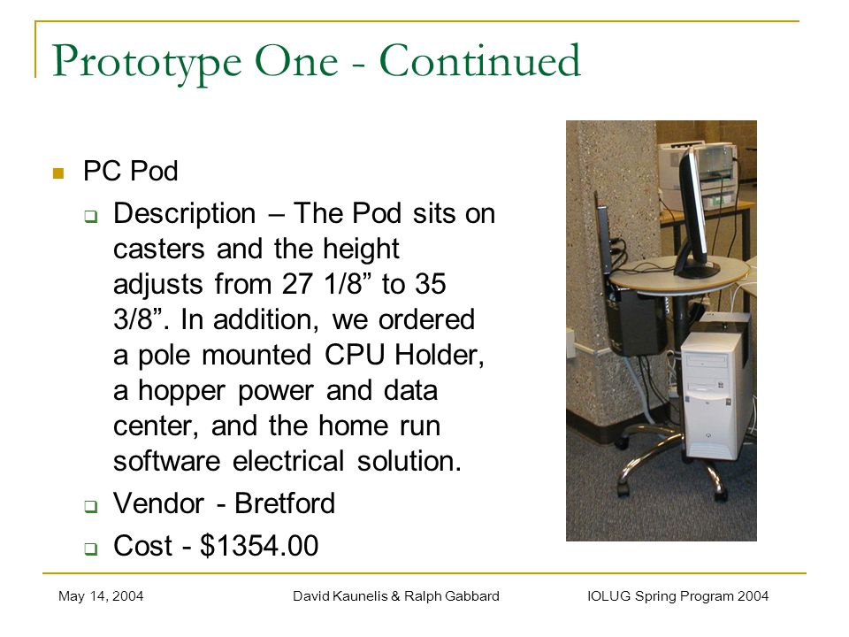 May 14, 2004David Kaunelis & Ralph Gabbard IOLUG Spring Program 2004 Prototype One - Continued PC Pod Description – The Pod sits on casters and the height adjusts from 27 1/8 to 35 3/8.