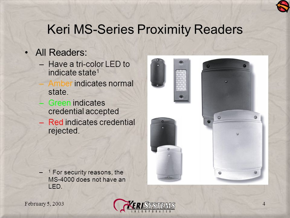 February 5, 20034 Keri MS-Series Proximity Readers All Readers: –Have a tri-color LED to indicate state 1 –Amber indicates normal state.