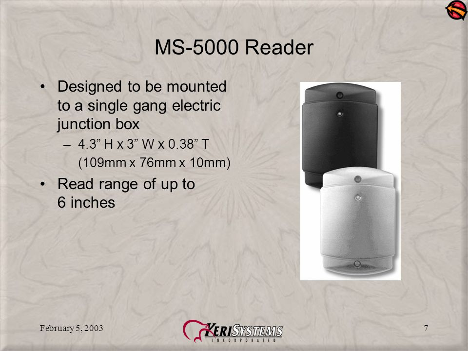 February 5, 20037 MS-5000 Reader Designed to be mounted to a single gang electric junction box –4.3 H x 3 W x 0.38 T (109mm x 76mm x 10mm) Read range of up to 6 inches
