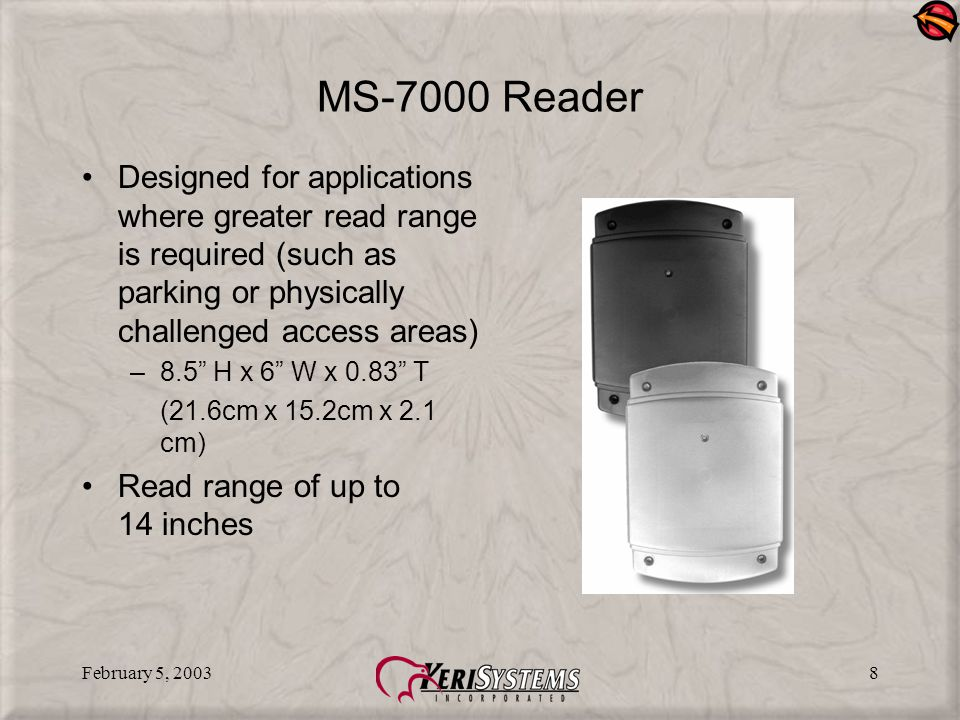 February 5, 20038 MS-7000 Reader Designed for applications where greater read range is required (such as parking or physically challenged access areas) –8.5 H x 6 W x 0.83 T (21.6cm x 15.2cm x 2.1 cm) Read range of up to 14 inches