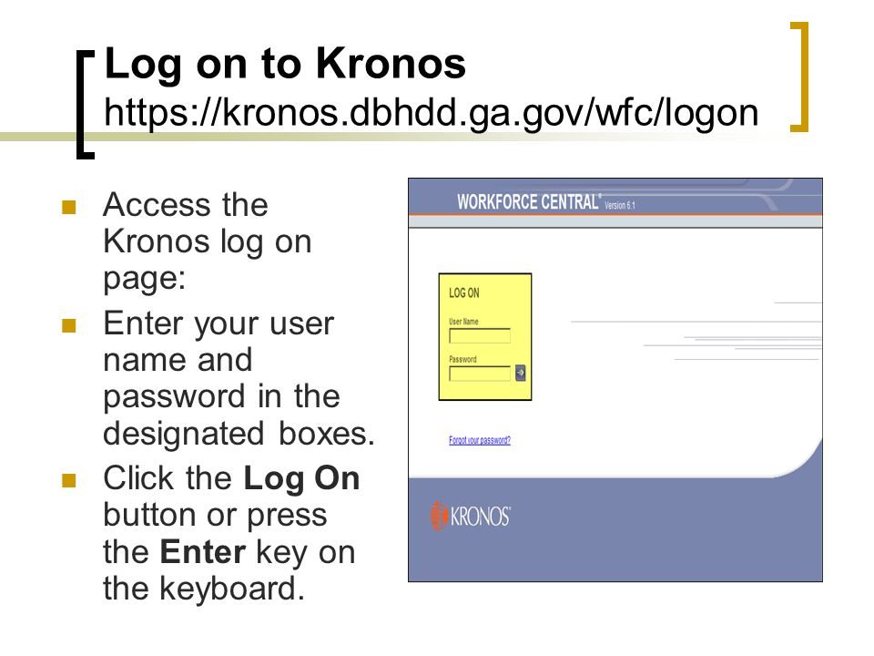 Log on to Kronos https://kronos.dbhdd.ga.gov/wfc/logon Access the Kronos log on page: Enter your user name and password in the designated boxes. Click