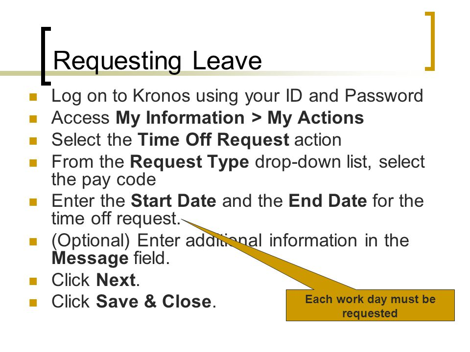 Requesting Leave Log on to Kronos using your ID and Password Access My Information > My Actions Select the Time Off Request action From the Request Ty