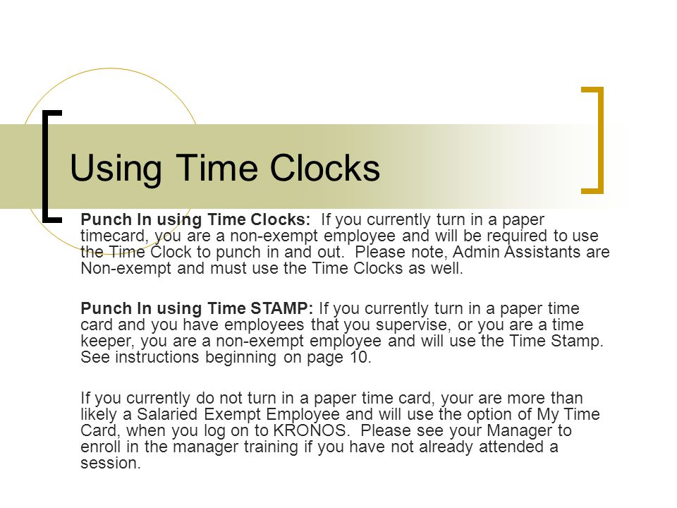 Using Time Clocks Punch In using Time Clocks: If you currently turn in a paper timecard, you are a non-exempt employee and will be required to use the Time Clock to punch in and out.