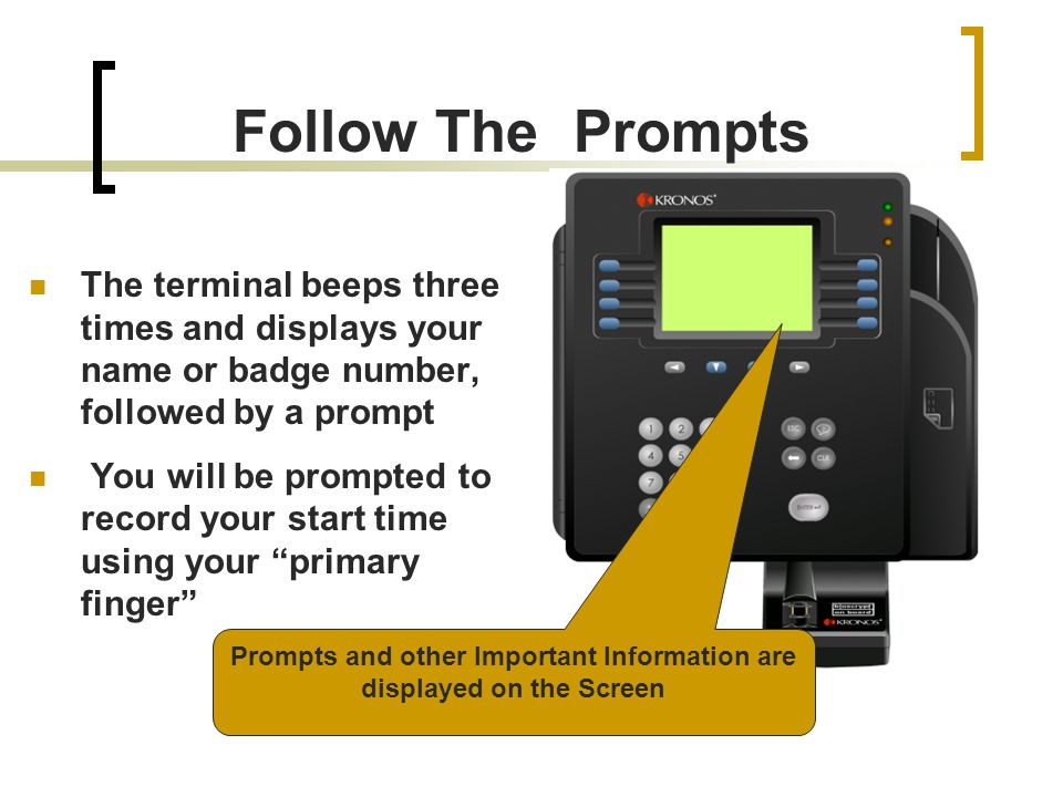 The terminal beeps three times and displays your name or badge number, followed by a prompt You will be prompted to record your start time using your primary finger Prompts and other Important Information are displayed on the Screen Follow The Prompts