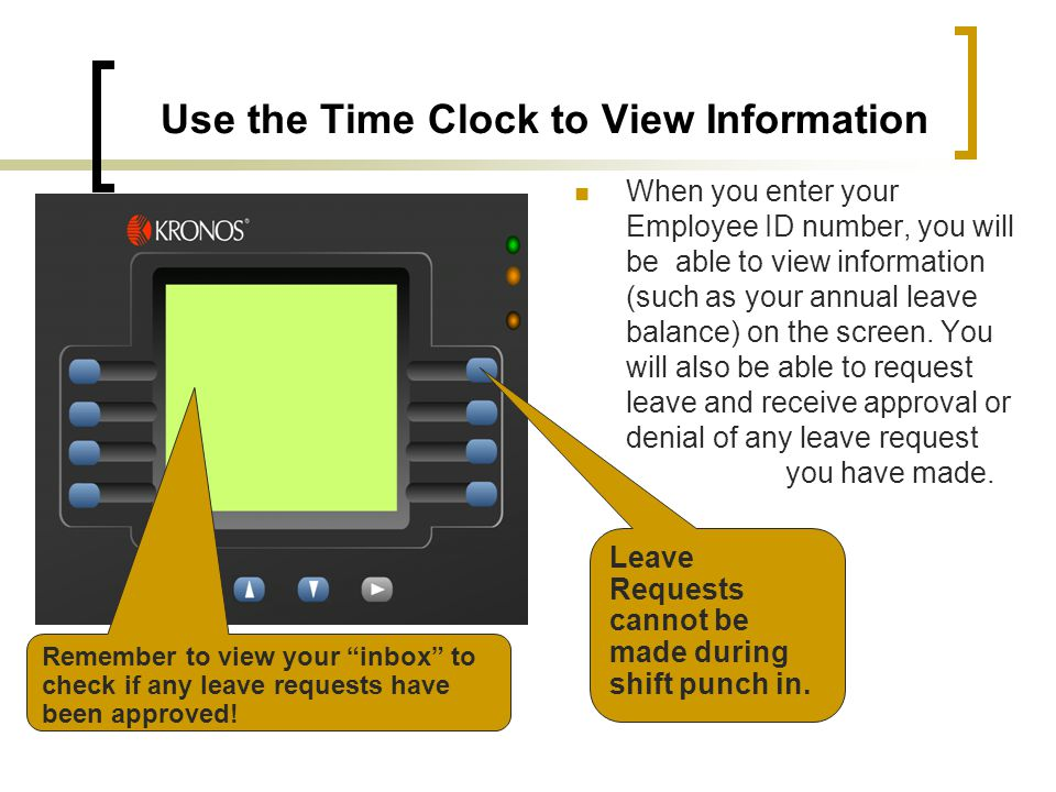 Use the Time Clock to View Information When you enter your Employee ID number, you will be able to view information (such as your annual leave balance