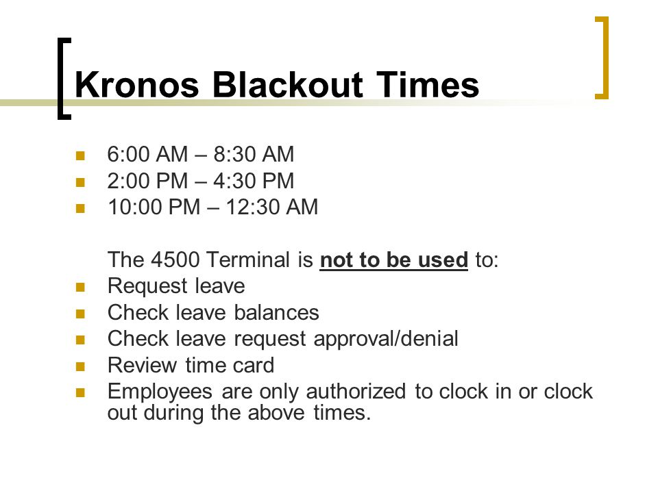 Kronos Blackout Times 6:00 AM – 8:30 AM 2:00 PM – 4:30 PM 10:00 PM – 12:30 AM The 4500 Terminal is not to be used to: Request leave Check leave balances Check leave request approval/denial Review time card Employees are only authorized to clock in or clock out during the above times.