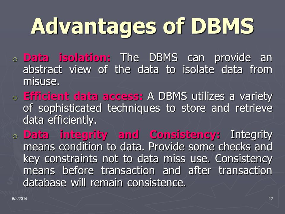 6/2/201412 Advantages of DBMS o Data isolation: The DBMS can provide an abstract view of the data to isolate data from misuse. o Efficient data access