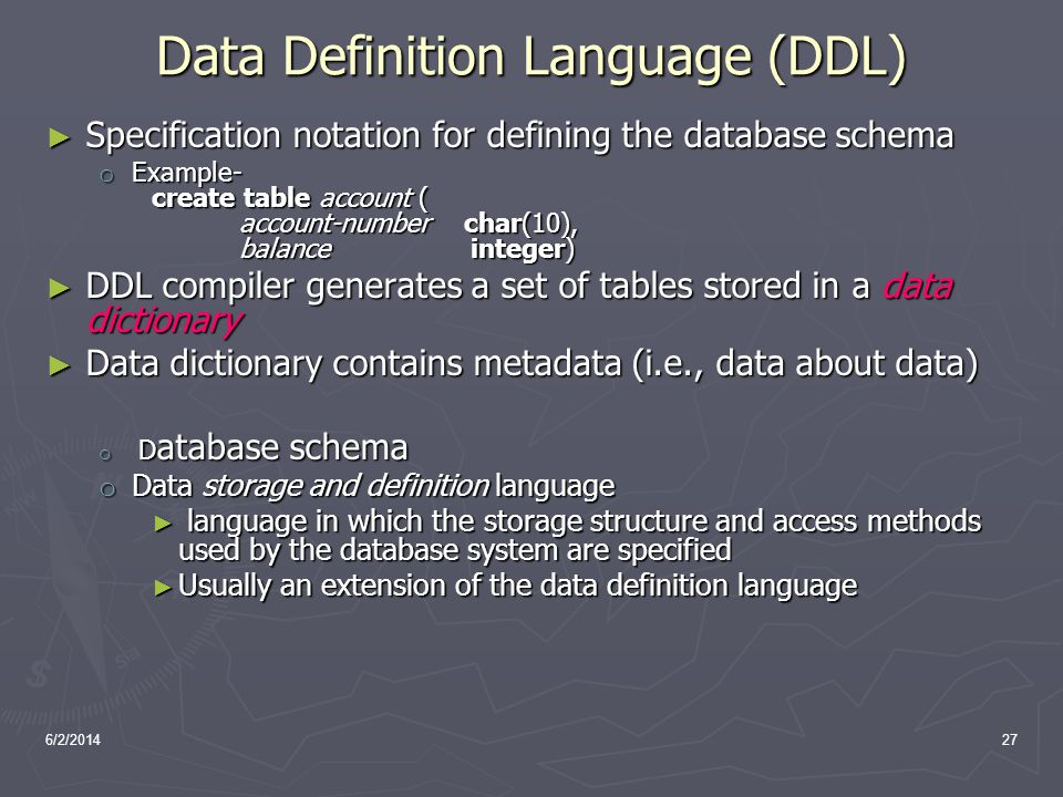 6/2/201427 Data Definition Language (DDL) Specification notation for defining the database schema Specification notation for defining the database sch