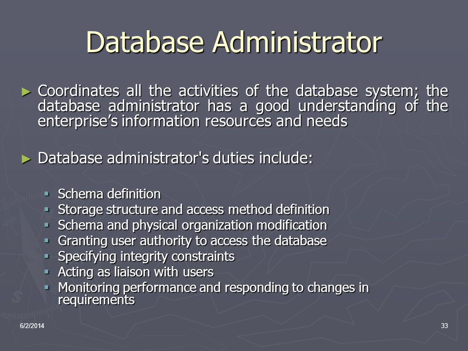 6/2/201433 Database Administrator Coordinates all the activities of the database system; the database administrator has a good understanding of the en