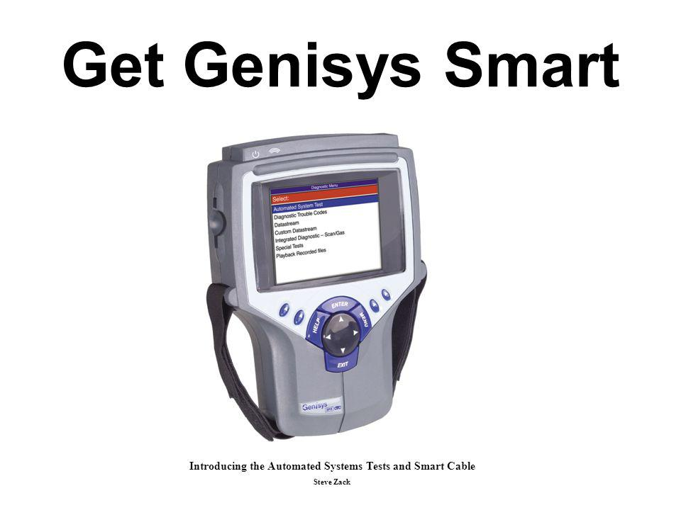 Genisys NEW System 3.0 Enhancements Fast Boot technology (patent applied for) Quick DTC Scan Automated System Test (patent applied for) Link from popular Mode 6 items to repair info Link from Readiness Monitors to Drive Cycle Test Info Accessory / Cable List on Tool Glossary of Terms Printing of the Mode 9 VIN number on most reports OBD II Smart Cable Diagnostic Check TSB References improvement 1 Gigabyte Memory Card Support Custom Splash Screen Currently the new Genisys software and System 3.0 will fit on a 512 MB card.