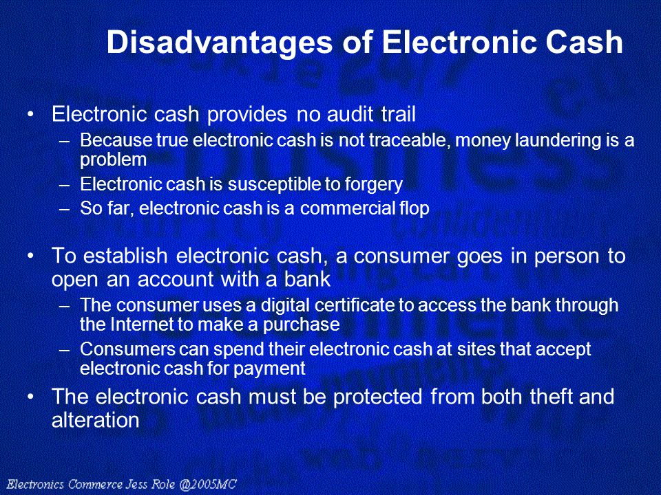 Disadvantages of Electronic Cash Electronic cash provides no audit trail –Because true electronic cash is not traceable, money laundering is a problem