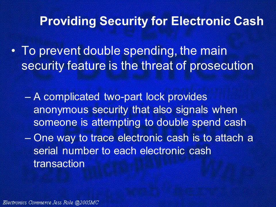Providing Security for Electronic Cash To prevent double spending, the main security feature is the threat of prosecution –A complicated two-part lock