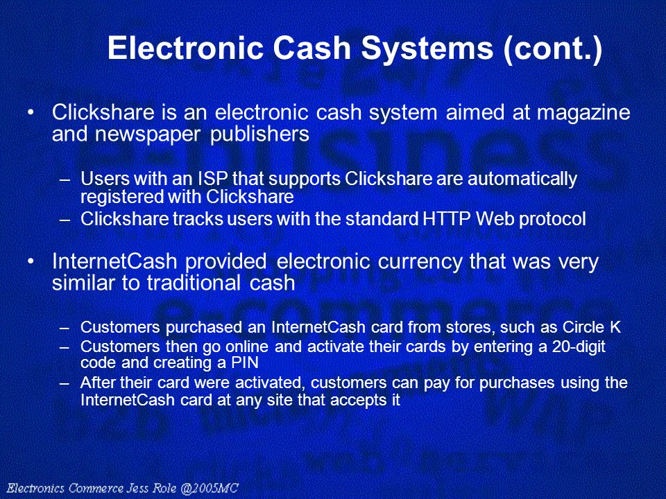 Electronic Cash Systems (cont.) Clickshare is an electronic cash system aimed at magazine and newspaper publishers –Users with an ISP that supports Cl