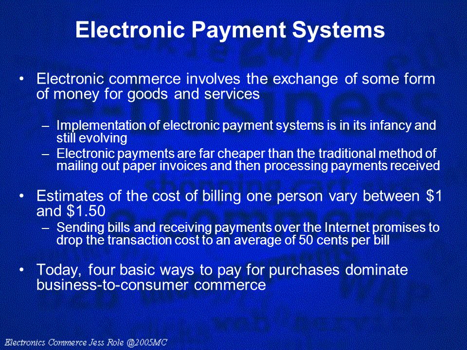 Electronic Payment Systems Electronic commerce involves the exchange of some form of money for goods and services –Implementation of electronic paymen