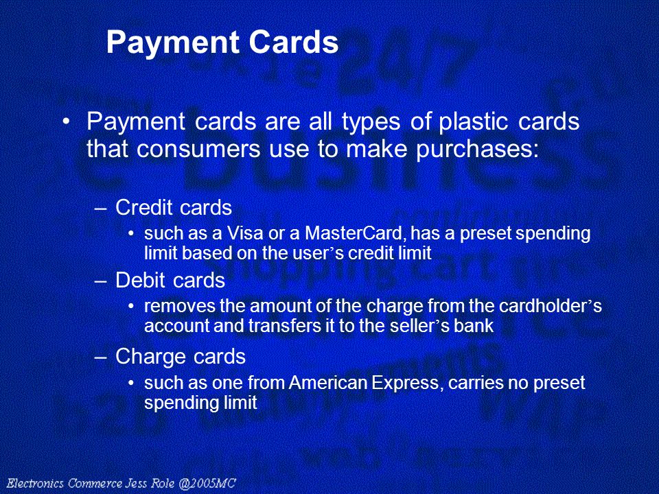Payment Cards Payment cards are all types of plastic cards that consumers use to make purchases: –Credit cards such as a Visa or a MasterCard, has a p