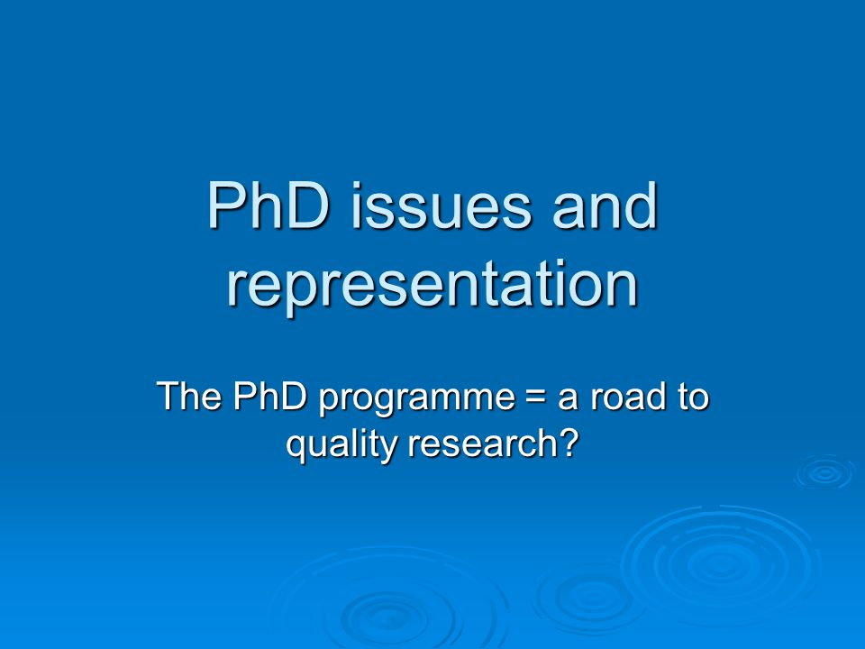 PhD issues and representation The PhD programme = a road to quality research